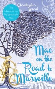 Mac on the Road to Marseille - The Adventures of Mademoiselle Mac ebook by Christopher Ward
