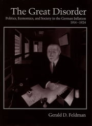 The Great Disorder - Politics, Economics, and Society in the German Inflation, 1914-1924 ebook by Gerald D. Feldman