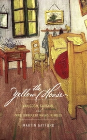 The Yellow House - Van Gogh, Gauguin, and Nine Turbulent Weeks in Arles ebook by Martin Gayford
