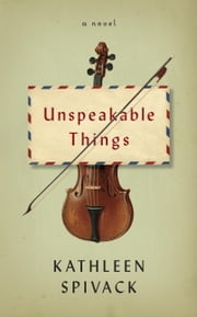 Unspeakable Things - A novel ebook by Kathleen Spivack