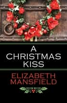 A Christmas Kiss ebook by Elizabeth Mansfield