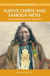 Native Chiefs and Famous Métis: Leadership and Bravery in the Canadian West - Leadership and Bravery in the Canadian West ebook by Holly Quan
