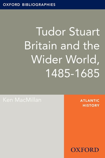 Tudor Stuart Britain and the Wider World, 1485-1685: Oxford Bibliographies Online Research Guide ebook by Ken MacMillan