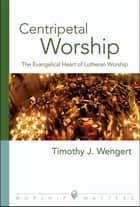 Centripetal Worship - The Evangelical Heart of Lutheran Worship ebook by Timothy J. Wengert