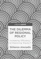 The Dilemma of Regional Policy - Increasing 'Efficiency' or Improving 'Equity'? ebook by Stilianos Alexiadis