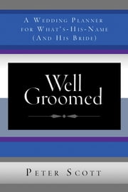 Well Groomed - A Wedding Planner for What's-His-Name (and His Bride) ebook by Peter Scott