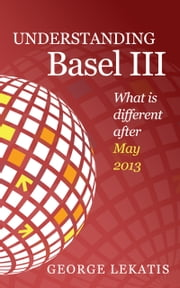 Understanding Basel III, What is different after May 2013 ebook by George Lekatis