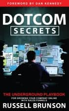 Dotcom Secrets - The Underground Playbook for Growing Your Company Online with Sales Funnels ebook by Russell Brunson