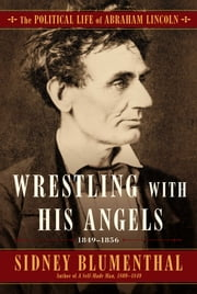 The Wrestling With His Angel - The Political Life of Abraham Lincoln Vol. II, 1849-1956 ebook by Sidney Blumenthal