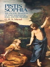 Pistis Sophia - The Gnostic Tradition of Mary Magdalene, Jesus, and His Disciples ebook by G. R. S. Mead