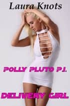 POLLY PLUTO P.I. DELIVERY GIRL ebook by LAURA KNOTS