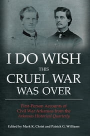 I Do Wish This Cruel War Was Over - First Person Accounts of Civil War Arkansas from the Arkansas Historical Quarterly ebook by Mark K. Christ,Patrick G. Williams