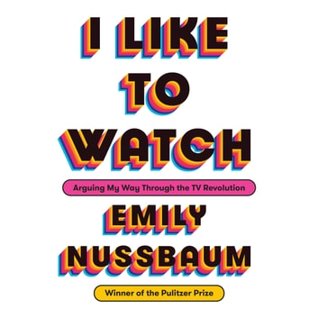 I Like to Watch - Arguing My Way Through the TV Revolution livre audio by Emily Nussbaum