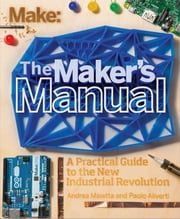 The Maker's Manual - A Practical Guide to the New Industrial Revolution ebook by Paolo Aliverti,Andrea Maietta,Patrick Di Justo
