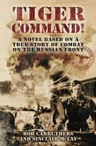 Tiger Command! - A Novel Based on a True Story of Combat on the Russian Front eBook by Bob Carruthers, Sinclair McLay