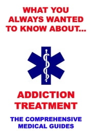 What You Always Wanted To Know About Addiction Treatment - The Comprehensive Medical Guides ebook by Jazzybee Verlag