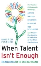 When Talent Isn't Enough: Business Basics for the Creatively Inclined ebook by Kristen Fischer