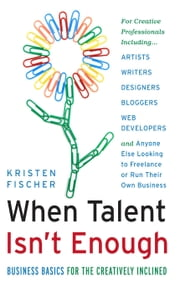 When Talent Isn't Enough: Business Basics for the Creatively Inclined - For Creative Professionals IncludingGǪArtists, Writers, Designers, Bloggers, Web Developers, and Anyone Else Looking to Freelance or Run Their Own Business ebook by Kristen Fischer