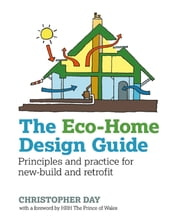 The Eco-Home Design Guide - Principles and practice for new-build and retrofit ebook by Christopher Day