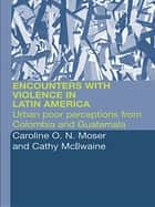 Encounters with Violence in Latin America - Urban Poor Perceptions from Colombia and Guatemala ebook by Cathy McIlwaine, Caroline Moser
