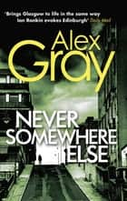 Never Somewhere Else - Book 1 in the Sunday Times bestselling detective series ebook by Alex Gray, Sandra McGruther