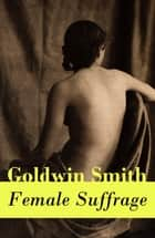Female Suffrage - (a historical conservative point of view) ebook by Goldwin  Smith