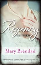 Regency Gentlemen/A Kind And Decent Man/A Roguish Gentleman eBook by Mary Brendan