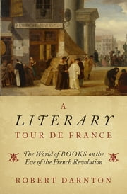 A Literary Tour de France - The World of Books on the Eve of the French Revolution ebook by Robert Darnton