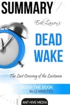 Erik Larson's Dead Wake The Last Crossing of the Lusitania Summary ebook by Ant Hive Media