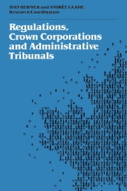 Regulations, Crown Corporations and Adminstrative Tribunals - Royal Commission ebook by Ivan Bernier,Andrée Lajoie