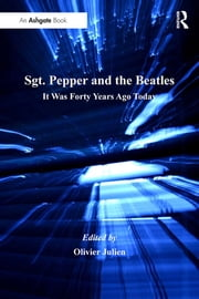 Sgt. Pepper and the Beatles - It Was Forty Years Ago Today ebook by Olivier Julien