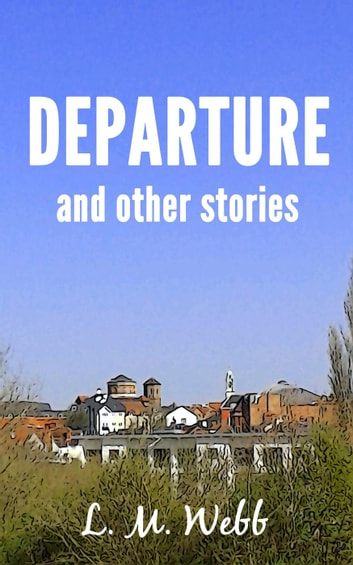 Departure and Other Stories ebook by L. M. Webb