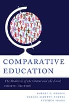 Comparative Education - The Dialectic of the Global and the Local ebook by Robert F. Arnove, Carlos Alberto Torres, Stephen Franz