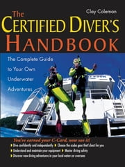 The Certified Diver's Handbook : The Complete Guide to Your Own Underwater Adventures: The Complete Guide to Your Own Underwater Adventures - The Complete Guide to Your Own Underwater Adventures ebook by Clay Coleman