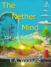 The Nether Mind: 33 Flash Fiction Stories ebook by E.A. Wicklund
