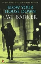Blow Your House Down ebook by Pat Barker