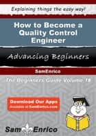How to Become a Quality Control Engineer - How to Become a Quality Control Engineer ebook by Arla Piper