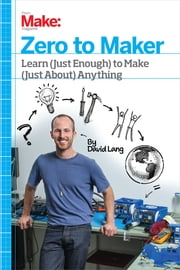 Zero to Maker - Learn (Just Enough) to Make (Just About) Anything ebook by David Lang