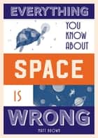 Everything You Know About Space is Wrong ebook by Matt Brown
