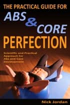 The Practical Guide for Abs & Core Perfection ebook by Nick Jordan