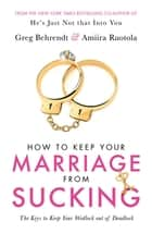 How To Keep Your Marriage From Sucking - The keys to keep your wedlock out of deadlock ebook by Greg Behrendt, Amiira Ruotola