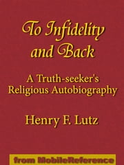 To Infidelity And Back: A Truth-Seeker's Religious Autobiography: How I Found Christ And His Church (Mobi Classics) ebook by Henry F. Lutz