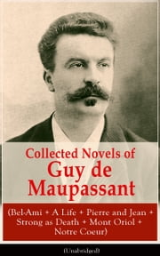 Collected Novels of Guy de Maupassant (Bel-Ami + A Life + Pierre and Jean + Strong as Death + Mont Oriol + Notre Coeur) - From one of the greatest French writers, widely regarded as the 'Father of Short Story' writing, who had influenced Tolstoy, W. Somerset Maugham, O. Henry, Anton Chekhov and Henry James ebook by Guy de Maupassant