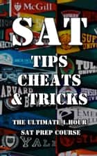 SAT Tips Cheats & Tricks - The Ultimate 1 Hour SAT Prep Course ebook by Alec Smart