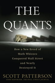 The Quants - How a New Breed of Math Whizzes Conquered Wall Street and Nearly Destroyed It ebook by Scott Patterson