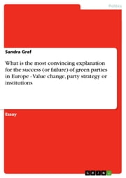 What is the most convincing explanation for the success (or failure) of green parties in Europe - Value change, party strategy or institutions - Value change, party strategy or institutions ebook by Sandra Graf