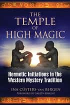The Temple of High Magic: Hermetic Initiations in the Western Mystery Tradition ebook by Ina Cüsters-van Bergen,Gareth Knight