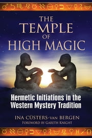 The Temple of High Magic: Hermetic Initiations in the Western Mystery Tradition - Hermetic Initiations in the Western Mystery Tradition ebook by Ina Cüsters-van Bergen,Gareth Knight