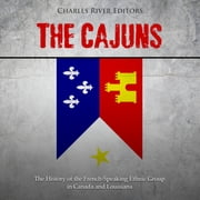 Cajuns, The: The History of the French-Speaking Ethnic Group in Canada and Louisiana audiobook by Charles River Editors