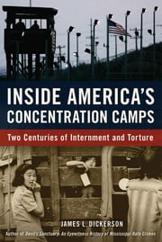 Inside America's Concentration Camps: Two Centuries of Internment and Torture ebook by Dickerson, James L.